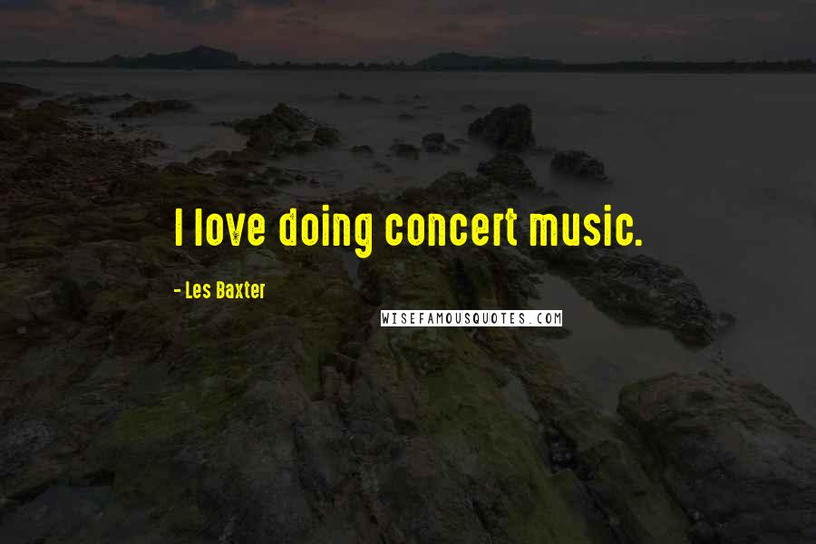 Les Baxter quotes: I love doing concert music.