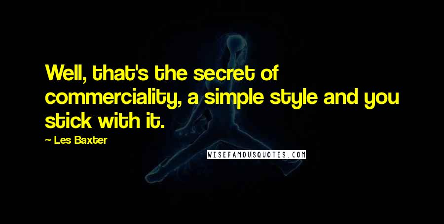 Les Baxter quotes: Well, that's the secret of commerciality, a simple style and you stick with it.