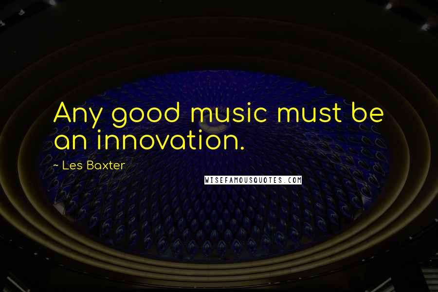 Les Baxter quotes: Any good music must be an innovation.