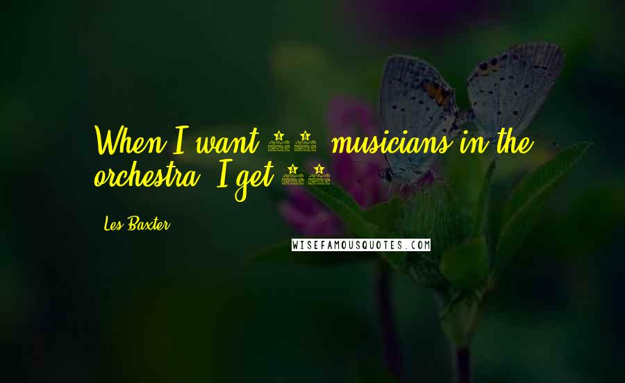 Les Baxter quotes: When I want 30 musicians in the orchestra, I get 30.