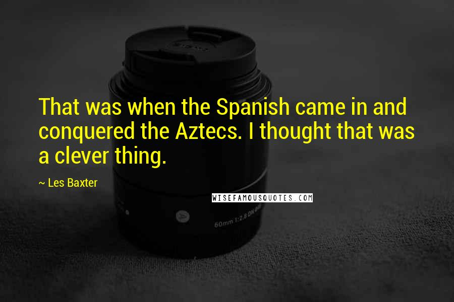 Les Baxter quotes: That was when the Spanish came in and conquered the Aztecs. I thought that was a clever thing.
