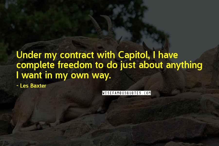 Les Baxter quotes: Under my contract with Capitol, I have complete freedom to do just about anything I want in my own way.