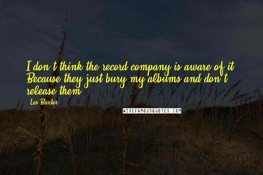 Les Baxter quotes: I don't think the record company is aware of it. Because they just bury my albums and don't release them.