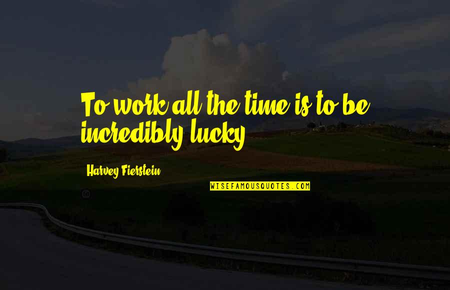 Les Choristes Quotes By Harvey Fierstein: To work all the time is to be