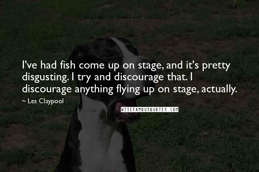 Les Claypool quotes: I've had fish come up on stage, and it's pretty disgusting. I try and discourage that. I discourage anything flying up on stage, actually.