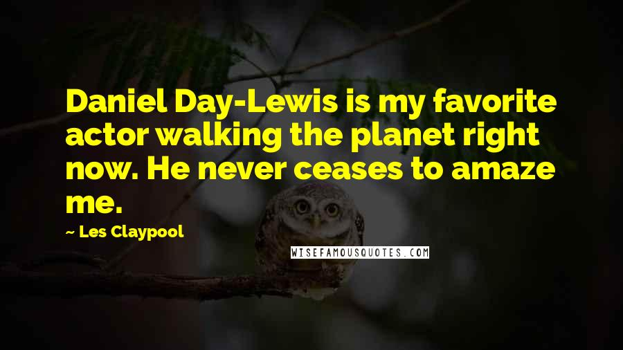 Les Claypool quotes: Daniel Day-Lewis is my favorite actor walking the planet right now. He never ceases to amaze me.