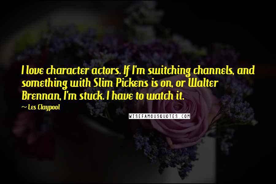Les Claypool quotes: I love character actors. If I'm switching channels, and something with Slim Pickens is on, or Walter Brennan, I'm stuck. I have to watch it.