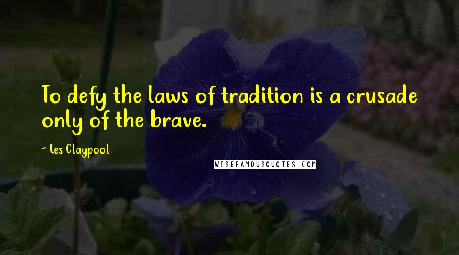 Les Claypool quotes: To defy the laws of tradition is a crusade only of the brave.