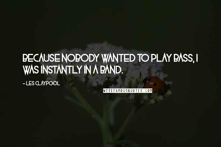 Les Claypool quotes: Because nobody wanted to play bass, I was instantly in a band.
