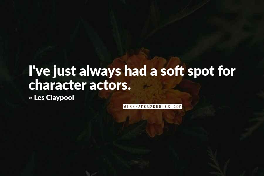 Les Claypool quotes: I've just always had a soft spot for character actors.