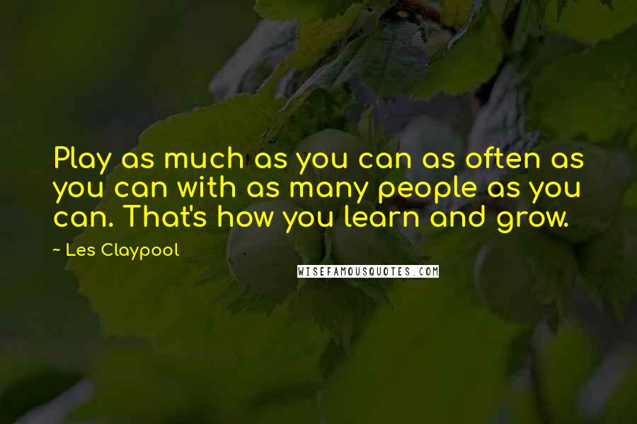 Les Claypool quotes: Play as much as you can as often as you can with as many people as you can. That's how you learn and grow.