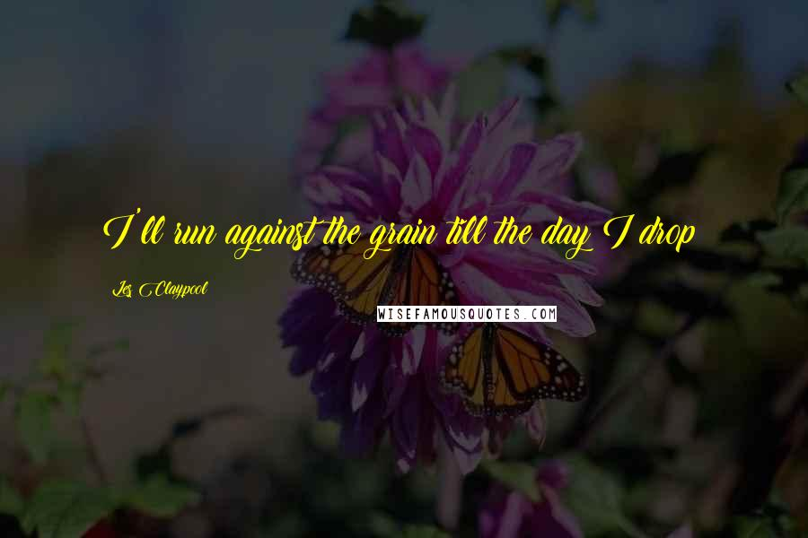 Les Claypool quotes: I'll run against the grain till the day I drop?
