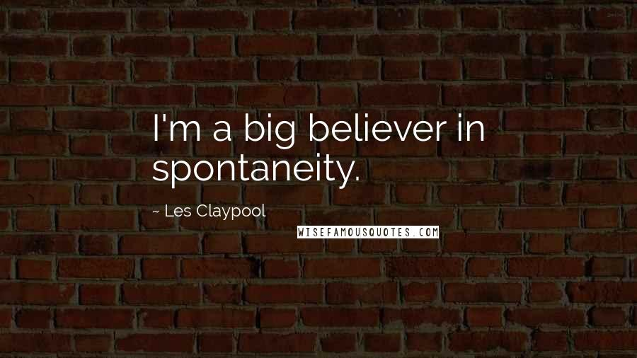 Les Claypool quotes: I'm a big believer in spontaneity.