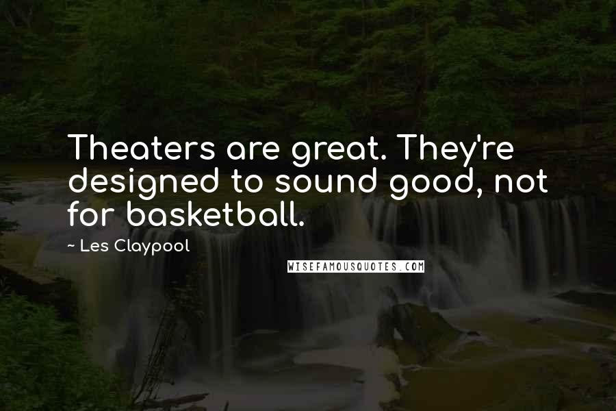 Les Claypool quotes: Theaters are great. They're designed to sound good, not for basketball.