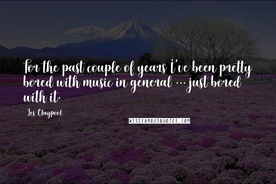 Les Claypool quotes: For the past couple of years I've been pretty bored with music in general ... just bored with it.
