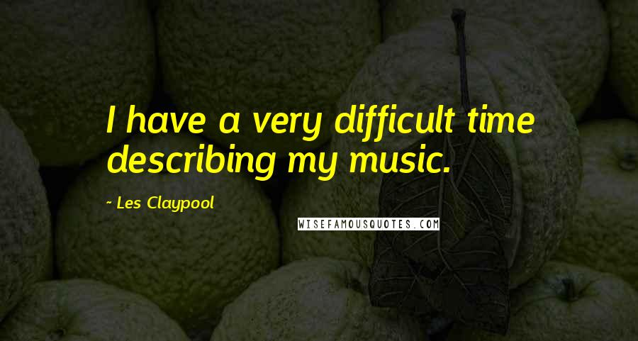 Les Claypool quotes: I have a very difficult time describing my music.