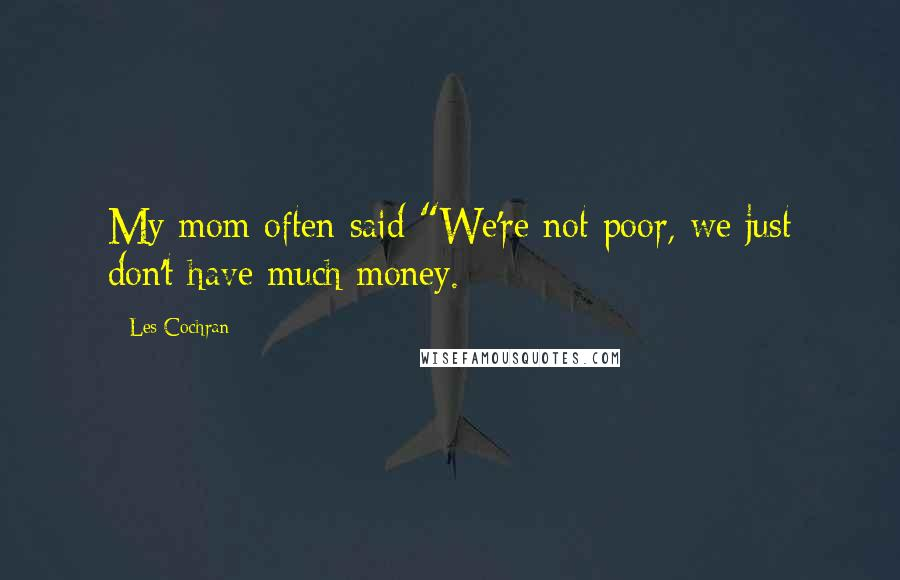 "Les Cochran quotes: My mom often said ""We're not poor, we just don't have much money."