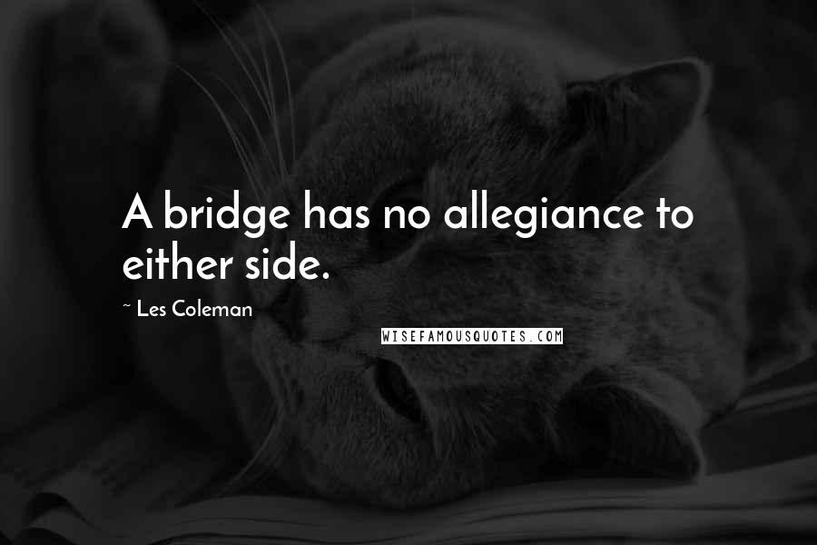 Les Coleman quotes: A bridge has no allegiance to either side.