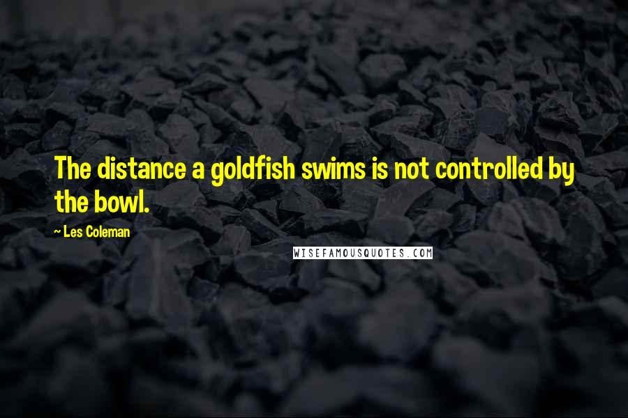 Les Coleman quotes: The distance a goldfish swims is not controlled by the bowl.