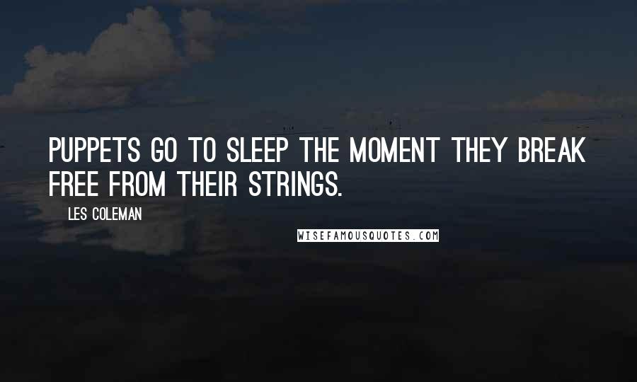 Les Coleman quotes: Puppets go to sleep the moment they break free from their strings.