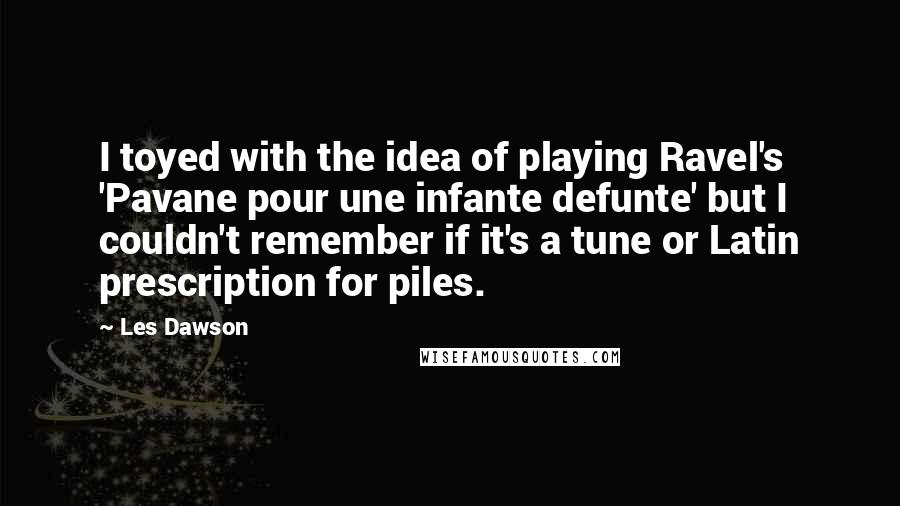 Les Dawson quotes: I toyed with the idea of playing Ravel's 'Pavane pour une infante defunte' but I couldn't remember if it's a tune or Latin prescription for piles.