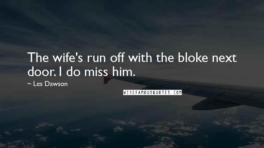 Les Dawson quotes: The wife's run off with the bloke next door. I do miss him.