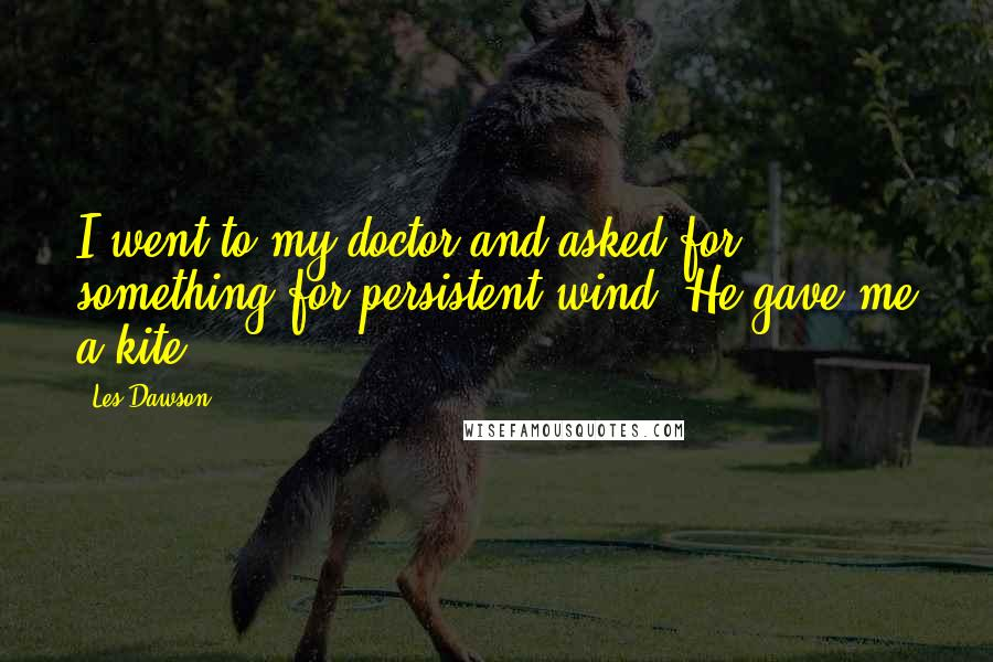 Les Dawson quotes: I went to my doctor and asked for something for persistent wind. He gave me a kite.