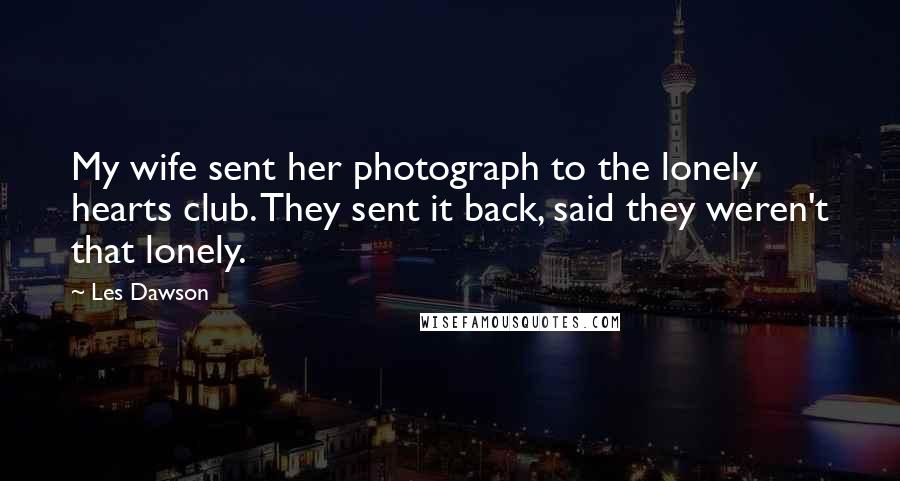Les Dawson quotes: My wife sent her photograph to the lonely hearts club. They sent it back, said they weren't that lonely.