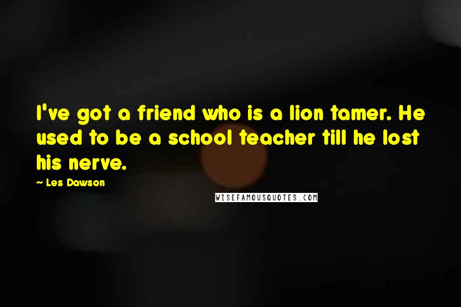 Les Dawson quotes: I've got a friend who is a lion tamer. He used to be a school teacher till he lost his nerve.