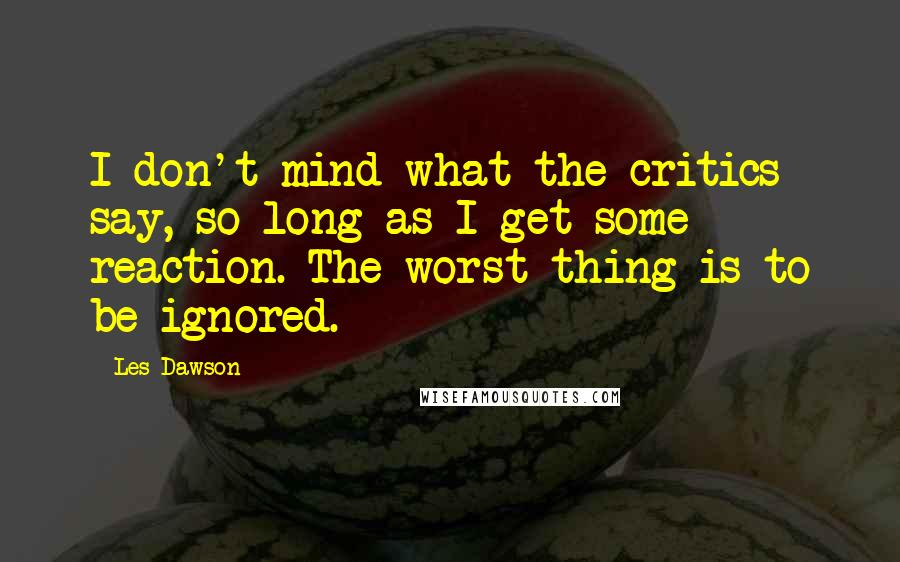 Les Dawson quotes: I don't mind what the critics say, so long as I get some reaction. The worst thing is to be ignored.