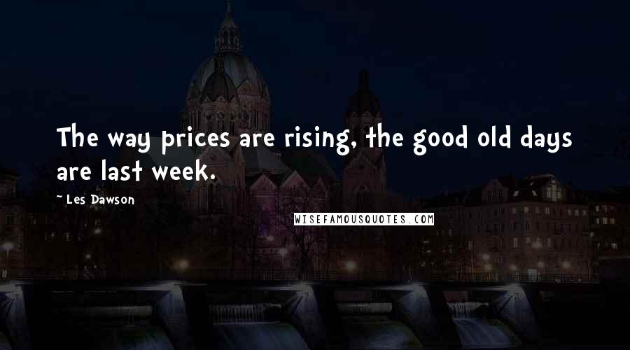 Les Dawson quotes: The way prices are rising, the good old days are last week.