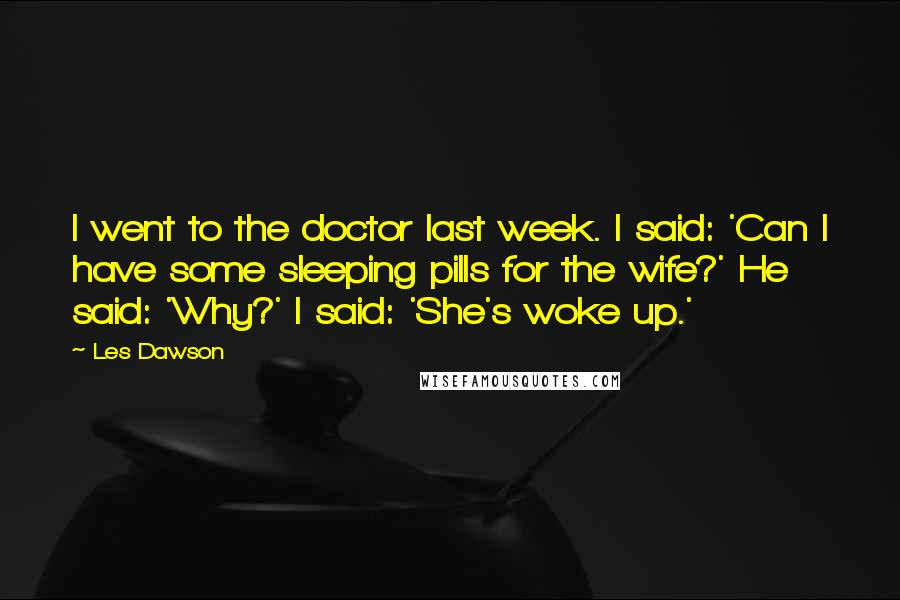 Les Dawson quotes: I went to the doctor last week. I said: 'Can I have some sleeping pills for the wife?' He said: 'Why?' I said: 'She's woke up.'