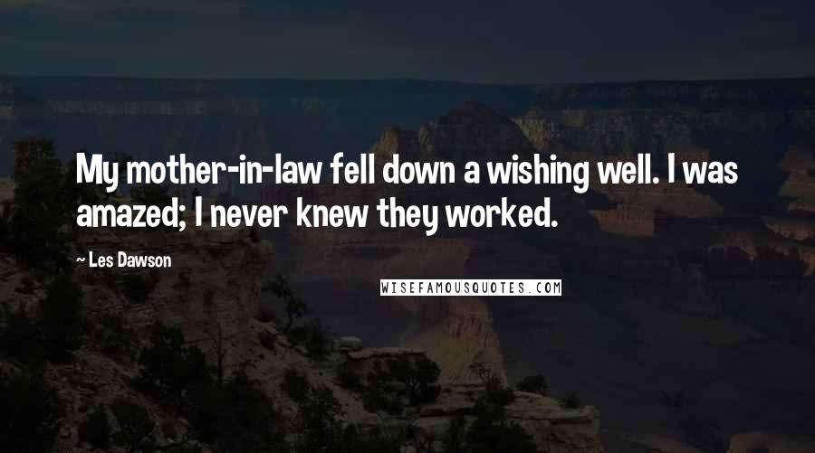Les Dawson quotes: My mother-in-law fell down a wishing well. I was amazed; I never knew they worked.