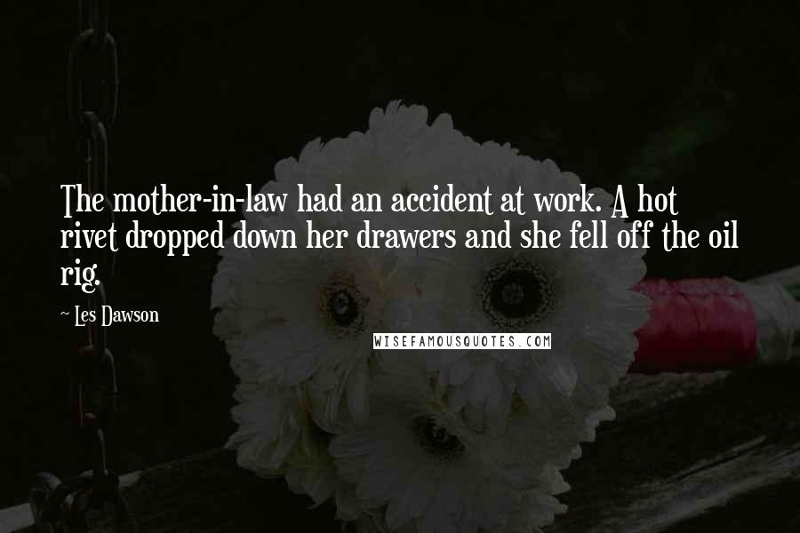 Les Dawson quotes: The mother-in-law had an accident at work. A hot rivet dropped down her drawers and she fell off the oil rig.