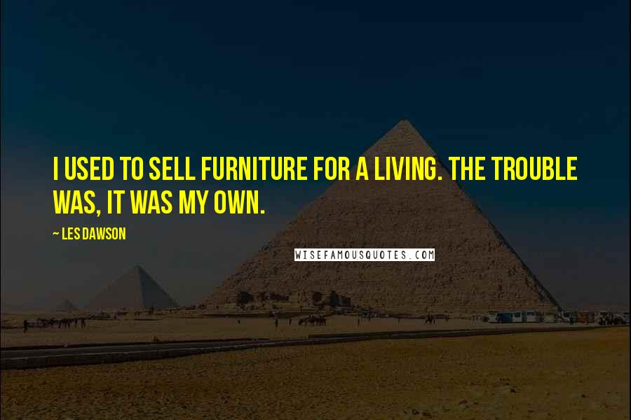 Les Dawson quotes: I used to sell furniture for a living. The trouble was, it was my own.