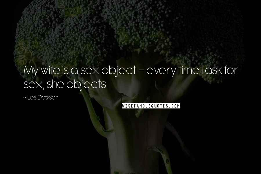 Les Dawson quotes: My wife is a sex object - every time I ask for sex, she objects.
