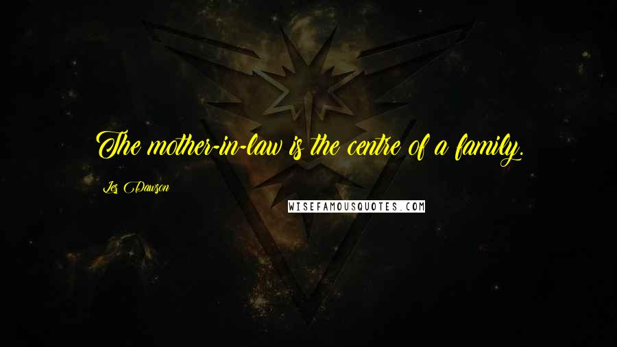 Les Dawson quotes: The mother-in-law is the centre of a family.