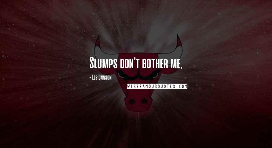 Les Dawson quotes: Slumps don't bother me.