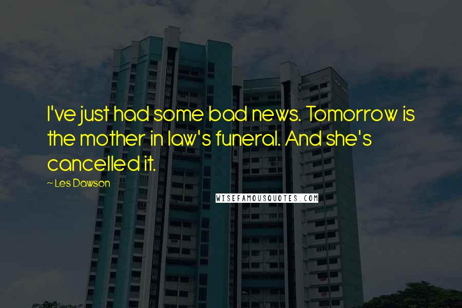 Les Dawson quotes: I've just had some bad news. Tomorrow is the mother in law's funeral. And she's cancelled it.