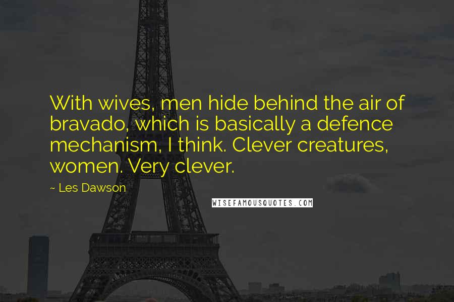 Les Dawson quotes: With wives, men hide behind the air of bravado, which is basically a defence mechanism, I think. Clever creatures, women. Very clever.