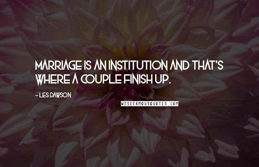 Les Dawson quotes: Marriage is an institution and that's where a couple finish up.
