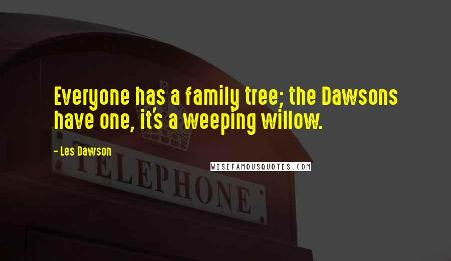 Les Dawson quotes: Everyone has a family tree; the Dawsons have one, it's a weeping willow.