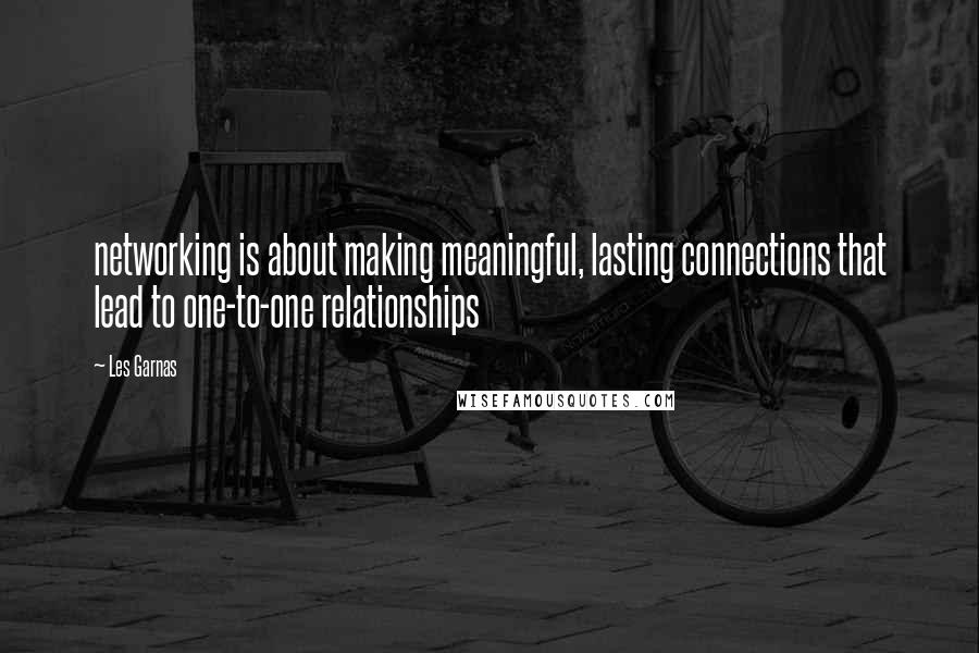 Les Garnas quotes: networking is about making meaningful, lasting connections that lead to one-to-one relationships
