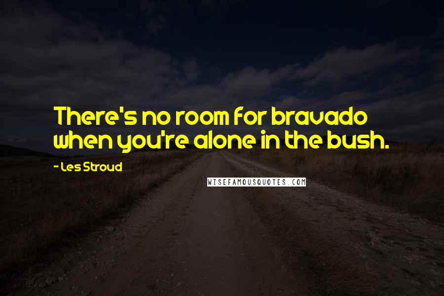 Les Stroud quotes: There's no room for bravado when you're alone in the bush.