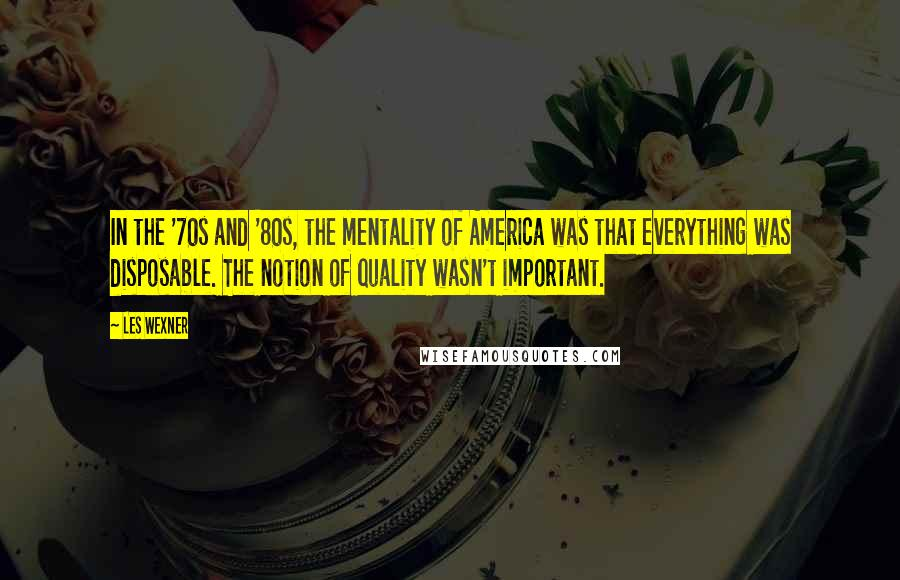Les Wexner quotes: In the '70s and '80s, the mentality of America was that everything was disposable. The notion of quality wasn't important.