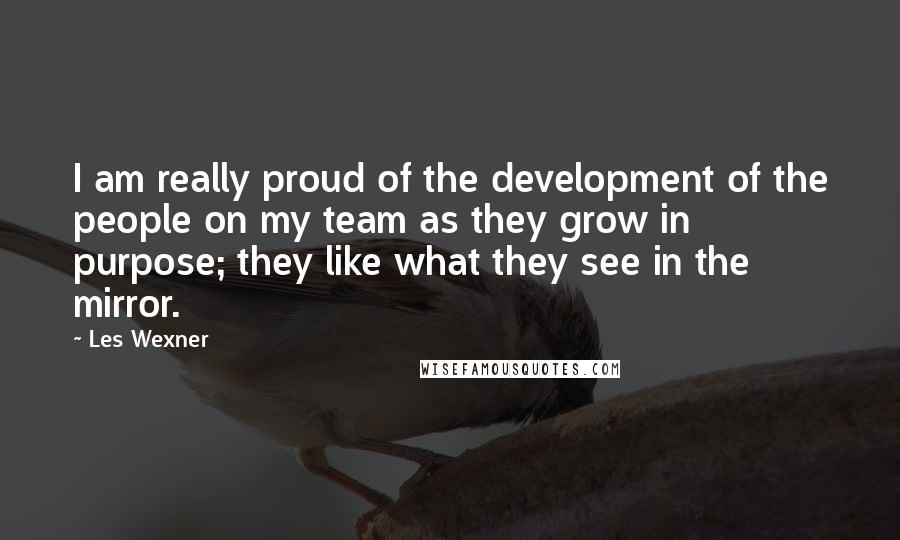 Les Wexner quotes: I am really proud of the development of the people on my team as they grow in purpose; they like what they see in the mirror.