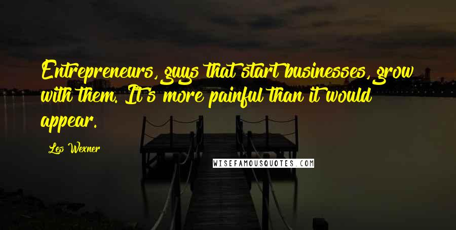 Les Wexner quotes: Entrepreneurs, guys that start businesses, grow with them. It's more painful than it would appear.