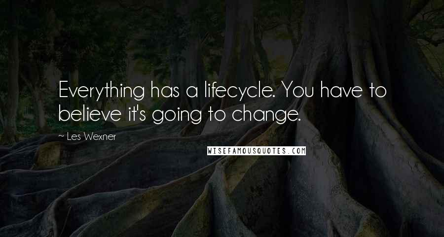 Les Wexner quotes: Everything has a lifecycle. You have to believe it's going to change.