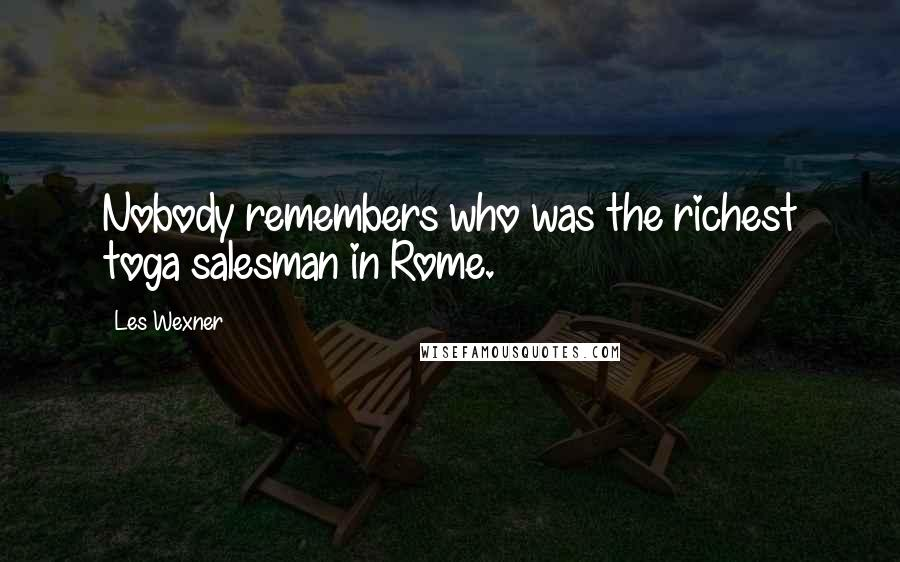 Les Wexner quotes: Nobody remembers who was the richest toga salesman in Rome.