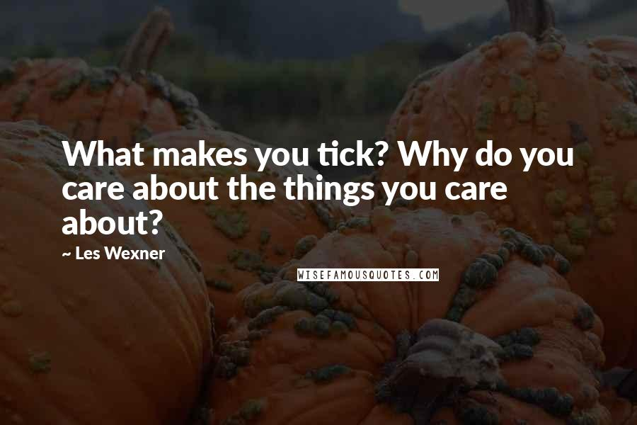 Les Wexner quotes: What makes you tick? Why do you care about the things you care about?